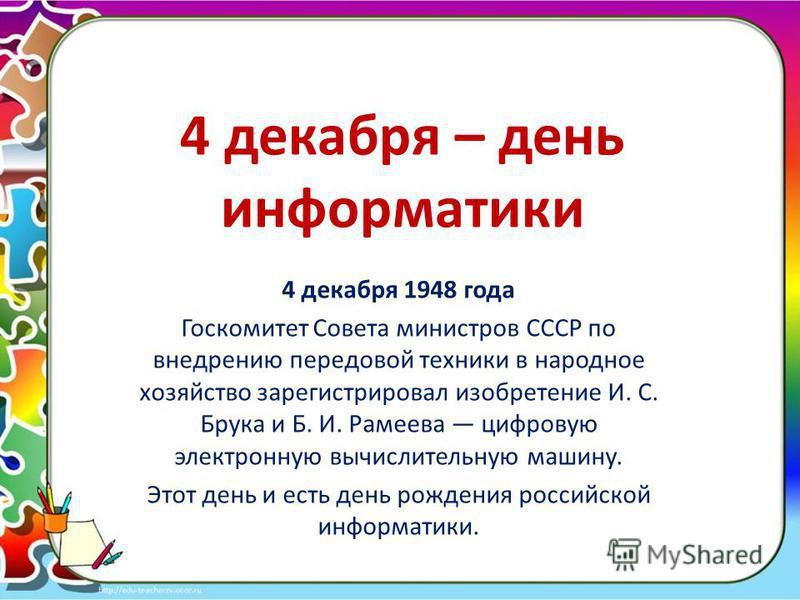 4 декабря – день информатики 4 декабря 1948 года Госкомитет Совета министров СССР по внедрению передовой техники в народное хозяйство зарегистрировал изобретение И. С. Брука и Б. И. Рамеева цифровую электронную вычислительную машину. Этот день и есть