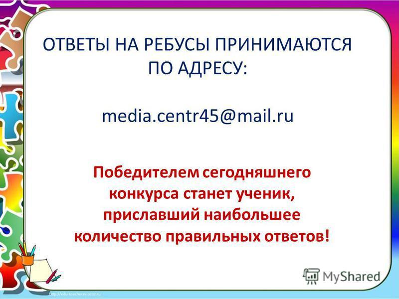 ОТВЕТЫ НА РЕБУСЫ ПРИНИМАЮТСЯ ПО АДРЕСУ: media.centr45@mail.ru Победителем сегодняшнего конкурса станет ученик, приславший наибольшее количество правильных ответов!