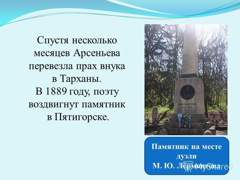 Спустя несколько месяцев Арсеньева перевезла прах внука в Тарханы. В 1889 году, поэту воздвигнут памятник в Пятигорске. Памятник на месте дуэли М. Ю. Лермонтова