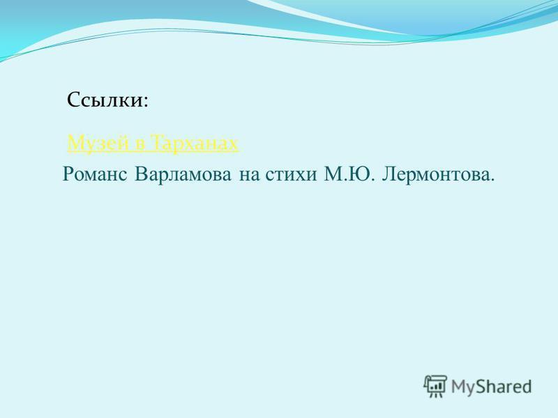 Ссылки: Музей в Тарханах Романс Варламова на стихи М.Ю. Лермонтова.