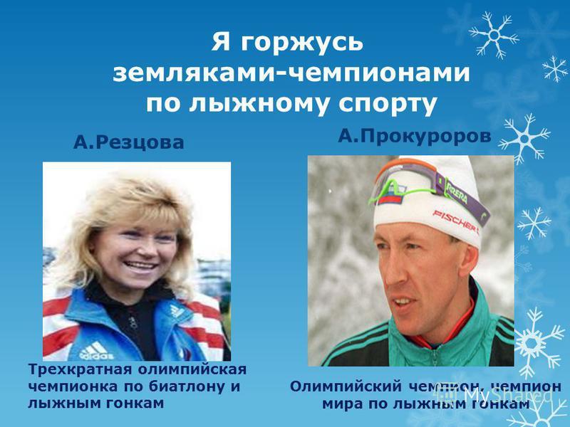 Я горжусь земляками-чемпионами по лыжному спорту А.Резцова А.Прокуроров Трехкратная олимпийская чемпионка по биатлону и лыжным гонкам Олимпийский чемпион, чемпион мира по лыжным гонкам