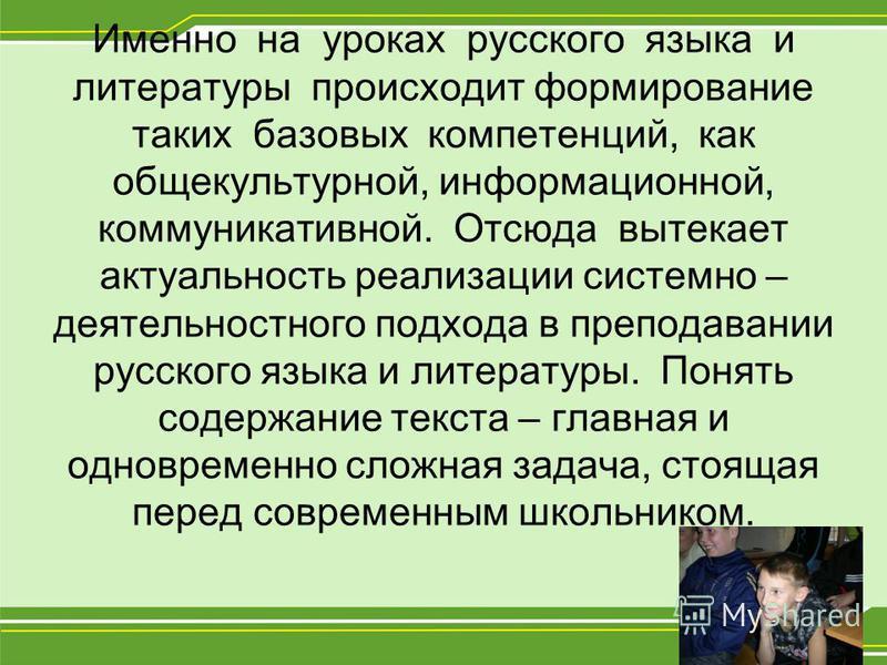 Именно на уроках русского языка и литературы происходит формирование таких базовых компетенций, как общекультурной, информационной, коммуникативной. Отсюда вытекает актуальность реализации системно – деятельностного подхода в преподавании русского яз
