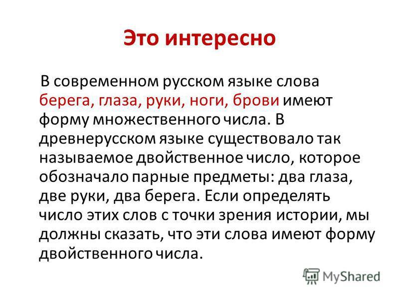 Это интересно В современном русском языке слова берега, глаза, руки, ноги, брови имеют форму множественного числа. В древнерусском языке существовало так называемое двойственное число, которое обозначало парные предметы: два глаза, две руки, два бере