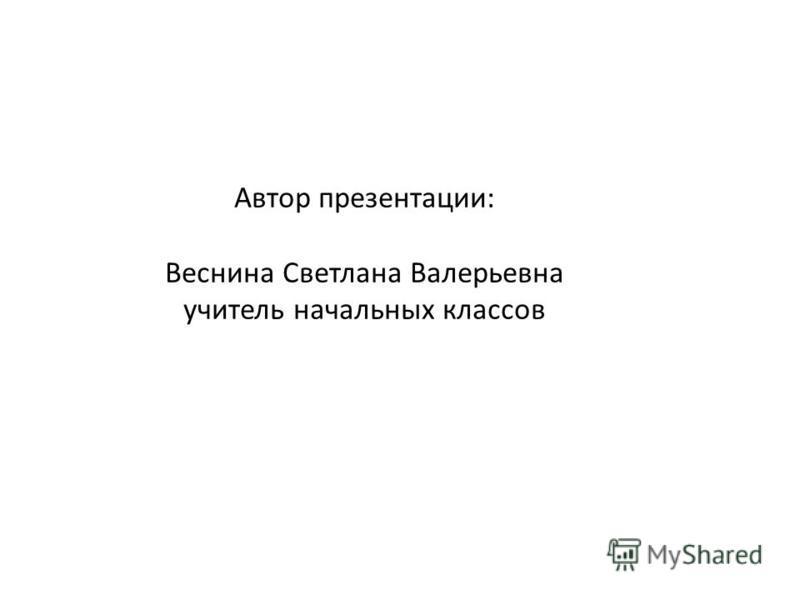 Автор презентации: Веснина Светлана Валерьевна учитель начальных классов