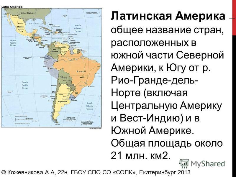© Кожевникова А.А, 22 н ГБОУ СПО СО «СОПК», Екатеринбург 2013 Латинская Америка общее название стран, расположенных в южной части Северной Америки, к Югу от р. Рио-Гранде-дель- Норте (включая Центральную Америку и Вест-Индию) и в Южной Америке. Общая