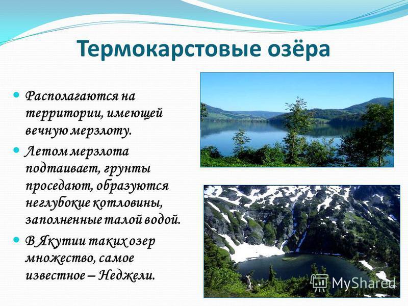 Термокарстовые озёра Располагаются на территории, имеющей вечную мерзлоту. Летом мерзлота подтаивает, грунты проседают, образуются неглубокие котловины, заполненные талой водой. В Якутии таких озер множество, самое известное – Неджели.