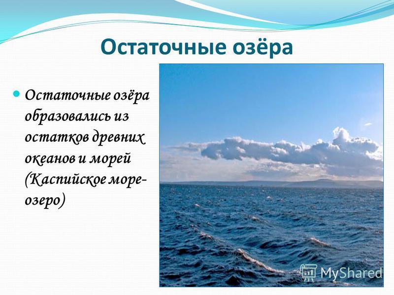 Остаточные озёра Остаточные озёра образовались из остатков древних океанов и морей (Каспийское море- озеро)
