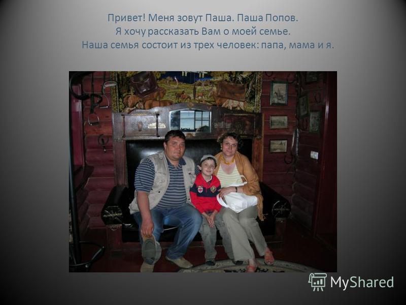 Привет! Меня зовут Паша. Паша Попов. Я хочу рассказать Вам о моей семье. Наша семья состоит из трех человек: папа, мама и я.