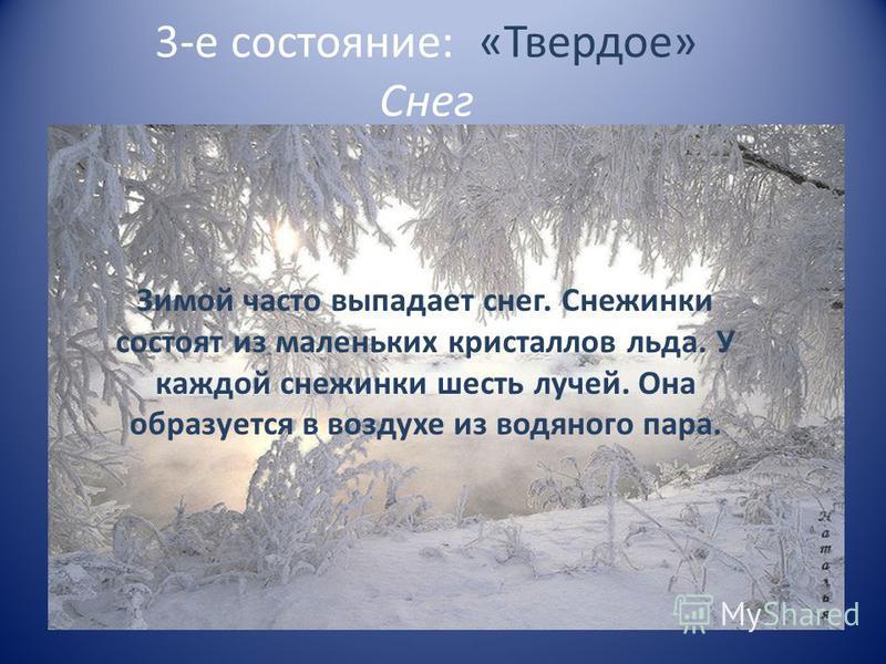 3-е состояние: «Твердое» Снег Зимой часто выпадает снег. Снежинки состоят из маленьких кристаллов льда. У каждой снежинки шесть лучей. Она образуется в воздухе из водяного пара.