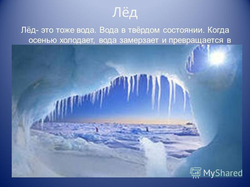 Лёд Лёд- это тоже вода. Вода в твёрдом состоянии. Когда осенью холодает, вода замерзает и превращается в лёд.