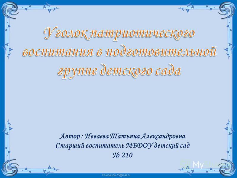 FokinaLida.75@mail.ru Автор : Неваева Татьяна Александровна Старший воспитатель МБДОУ детский сад 210