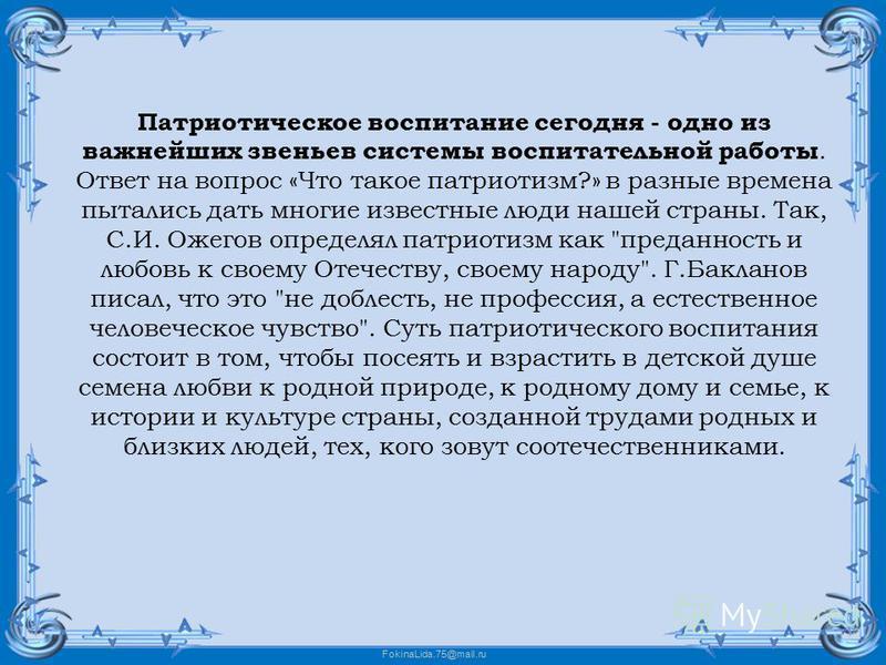 FokinaLida.75@mail.ru Патриотическое воспитание сегодня - одно из важнейших звеньев системы воспитательной работы. Ответ на вопрос «Что такое патриотизм?» в разные времена пытались дать многие известные люди нашей страны. Так, С.И. Ожегов определял п