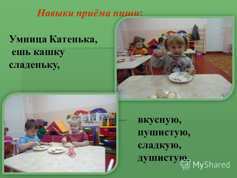 Навыки приёма пищи: Умница Катенька, ешь кашку сладенькую, вкусную, пушистую, сладкую, душистую.