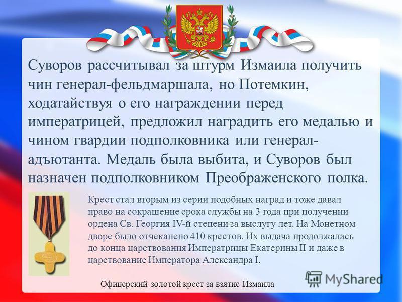 Суворов рассчитывал за штурм Измаила получить чин генерал-фельдмаршала, но Потемкин, ходатайствуя о его награждении перед императрицей, предложил наградить его медалью и чином гвардии подполковника или генерал- адъютанта. Медаль была выбита, и Суворо