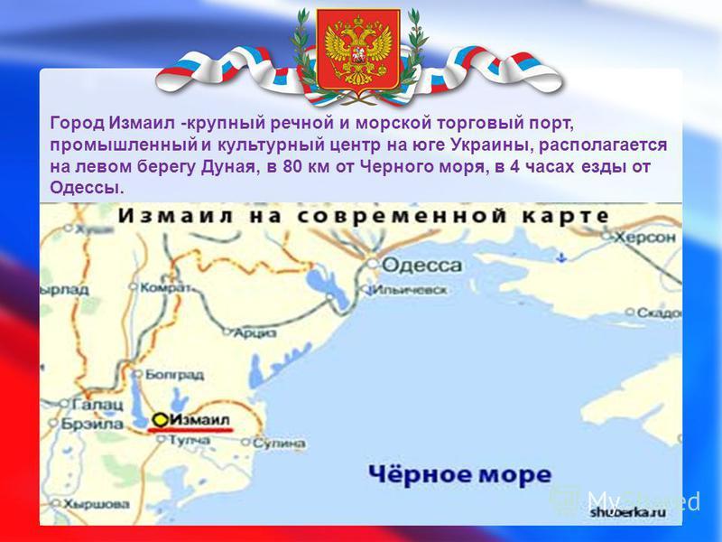 Город Измаил -крупный речной и морской торговый порт, промышленный и культурный центр на юге Украины, располагается на левом берегу Дуная, в 80 км от Черного моря, в 4 часах езды от Одессы.