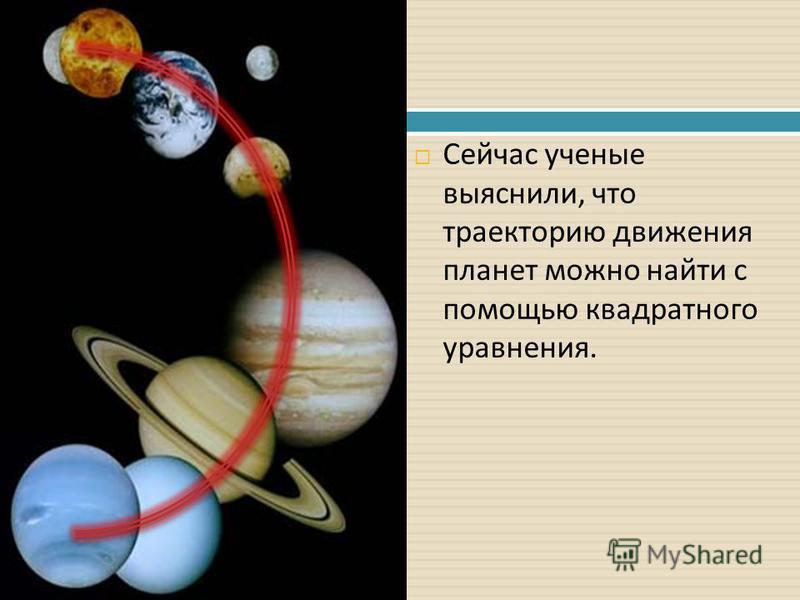 Сейчас ученые выяснили, что траекторию движения планет можно найти с помощью квадратного уравнения.