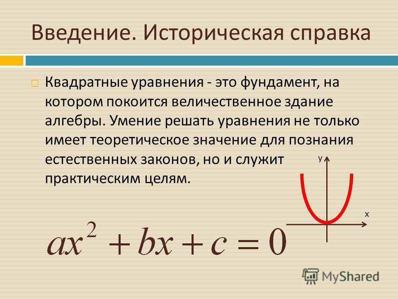 Введение. Историческая справка Квадратные уравнения - это фундамент, на котором покоится величественное здание алгебры. Умение решать уравнения не только имеет теоретическое значение для познания естественных законов, но и служит практическим целям.