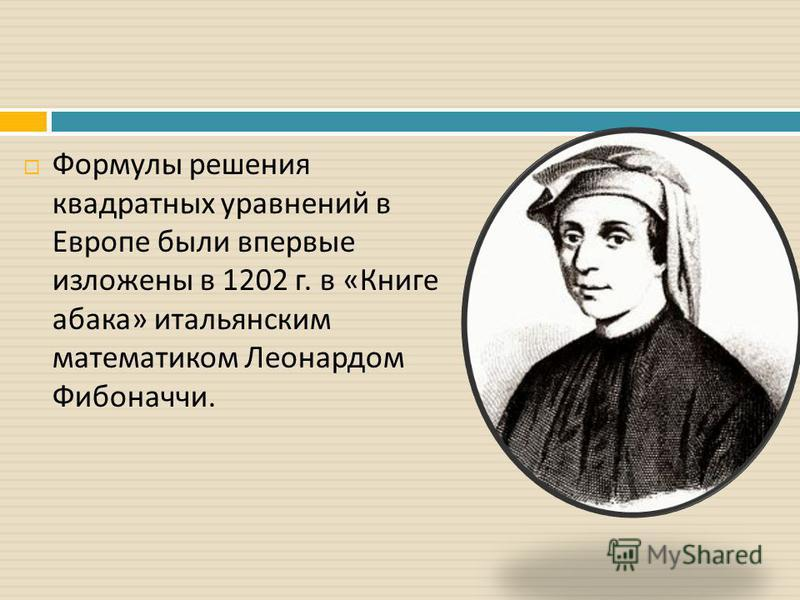Формулы решения квадратных уравнений в Европе были впервые изложены в 1202 г. в « Книге абака » итальянским математиком Леонардом Фибоначчи.