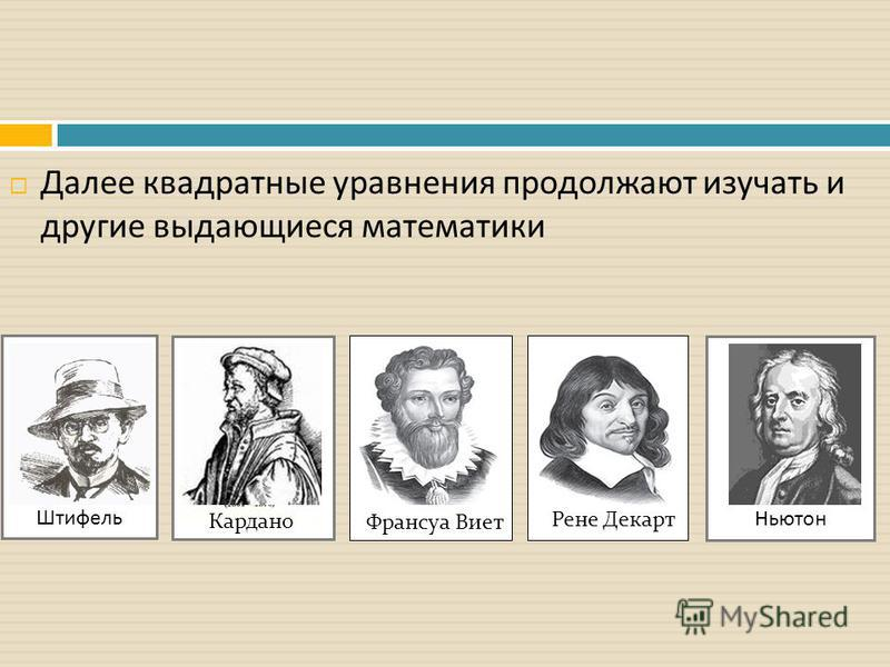 Далее квадратные уравнения продолжают изучать и другие выдающиеся математики Штифель Кардано Франсуа Виет Рене Декарт Ньютон