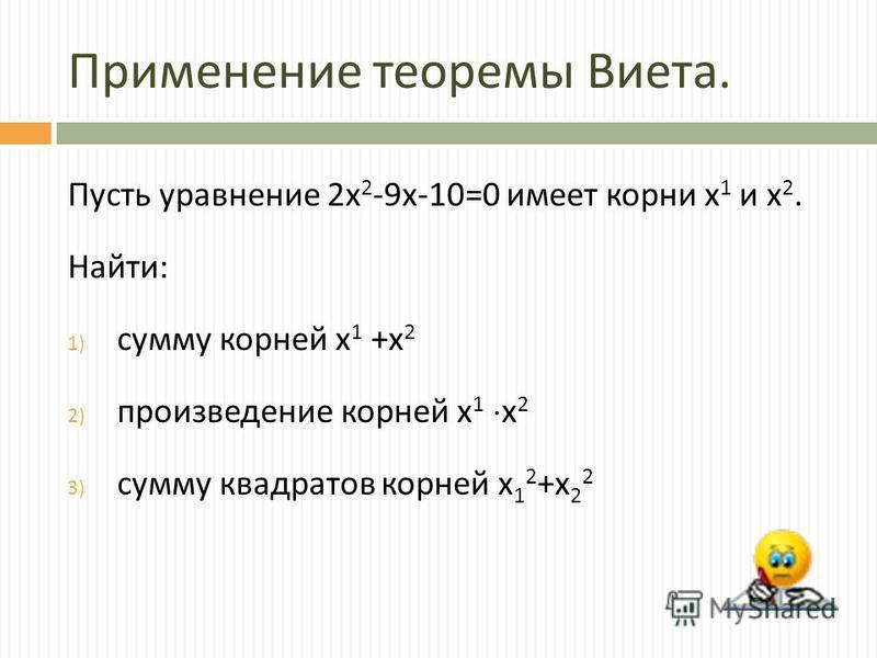 Применение теоремы Виета. Пусть уравнение 2 х 2 -9 х -10=0 имеет корни х 1 и х 2. Найти : 1) сумму корней х 1 + х 2 2) произведение корней х 1 х 2 3) сумму квадратов корней х 1 2 + х 2 2