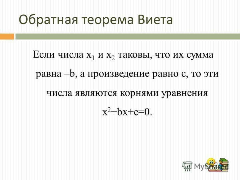 Обратная теорема Виета Если числа х 1 и х 2 таковы, что их сумма равна –b, а произведение равно с, то эти числа являются корнями уравнения х 2 +bх+с=0.