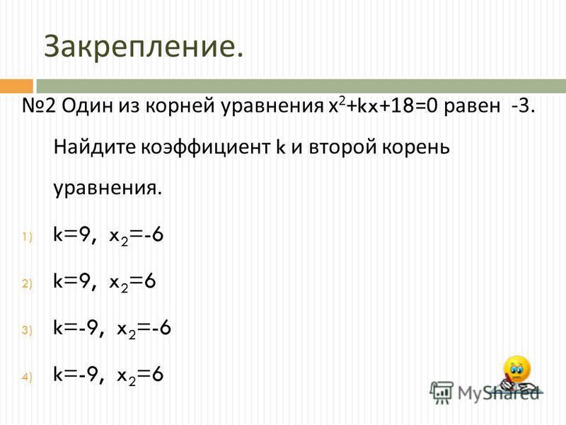 Закрепление. 2 Один из корней уравнения х 2 +kx+18=0 равен -3. Найдите коэффициент k и второй корень уравнения. 1) k=9, x 2 =-6 2) k=9, x 2 =6 3) k=-9, x 2 =-6 4) k=-9, x 2 =6