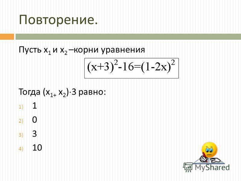 Повторение. Пусть х 1 и х 2 – корни уравнения Тогда ( х 1+ х 2 ) 3 равно : 1) 1 2) 0 3) 3 4) 10