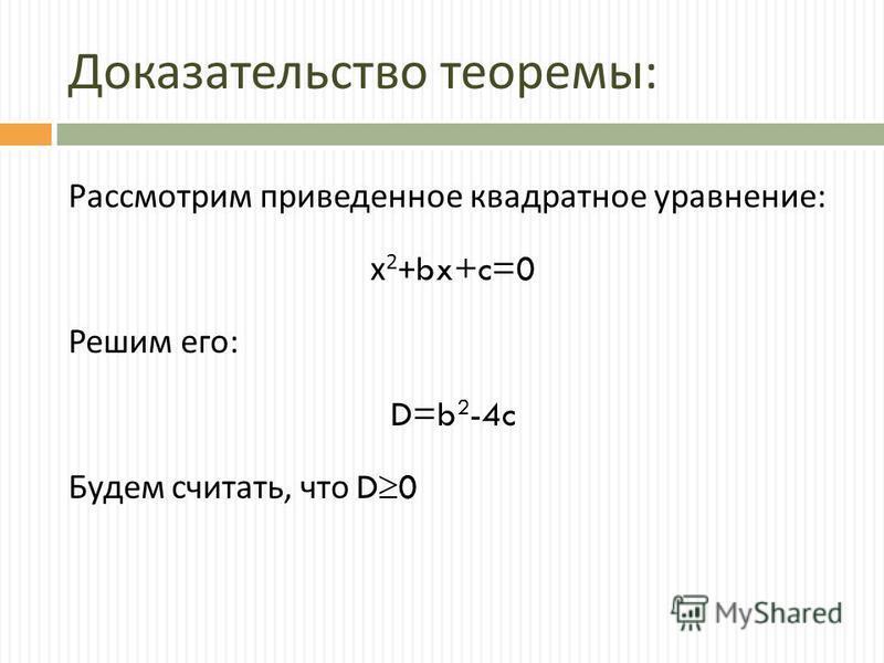 Доказательство теоремы : Рассмотрим приведенное квадратное уравнение : х 2 +bx+c=0 Решим его : D=b 2 -4c Будем считать, что D 0
