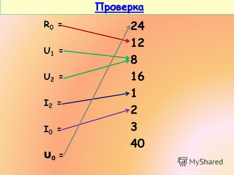 Проверка Проверка Проверка R 0 = U 1 = U 2 = I 2 = I 0 = U0 =U0 = 24 12 8 16 1 2 3 40