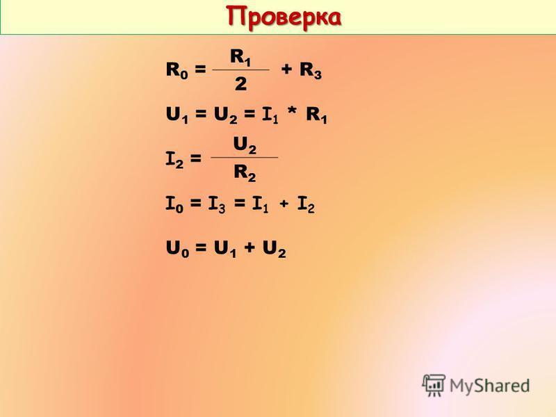 Проверка Проверка R 0 = + R 3 U 1 = U 2 = I 1 * R 1 I 2 = I 0 = I 3 = I 1 + I 2 U 0 = U 1 + U 2 R1R1 2 U2U2 R2R2