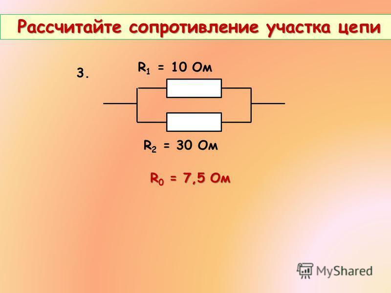 Рассчитайте сопротивление участка цепи Рассчитайте сопротивление участка цепи 3. R 1 = 10 Ом R 2 = 30 Ом R 0 = 7,5 Ом