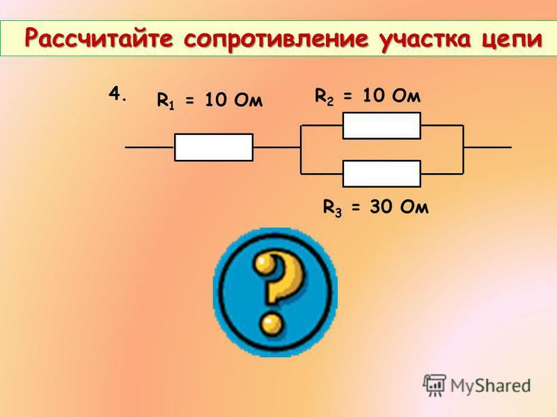 Рассчитайте сопротивление участка цепи Рассчитайте сопротивление участка цепи 4. R 2 = 10 Ом R 3 = 30 Ом R 1 = 10 Ом