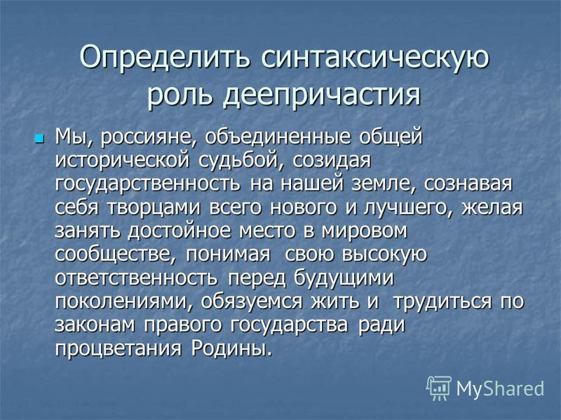 Определить синтаксическую роль деепричастия Мы, россияне, объединенные общей исторической судьбой, созидая государственность на нашей земле, сознавая себя творцами всего нового и лучшего, желая занять достойное место в мировом сообществе, понимая сво
