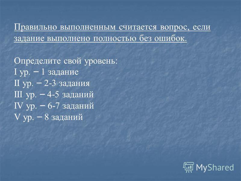 Правильно выполненным считается вопрос, если задание выполнено полностью без ошибок. Определите свой уровень: I ур. – 1 задание II ур. – 2-3 задания III ур. – 4-5 заданий IV ур. – 6-7 заданий V ур. – 8 заданий