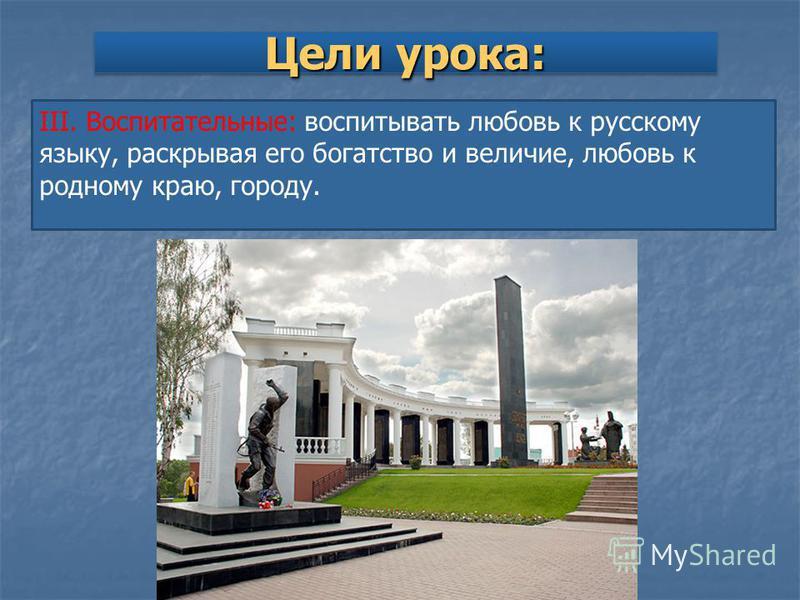 Цели урока: III. Воспитательные: воспитывать любовь к русскому языку, раскрывая его богатство и величие, любовь к родному краю, городу.