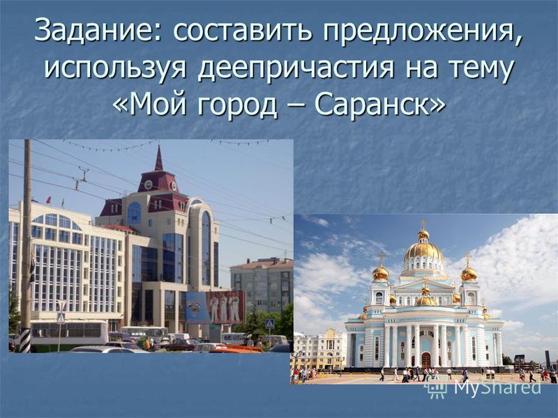 Задание: составить предложения, используя деепричастия на тему «Мой город – Саранск»