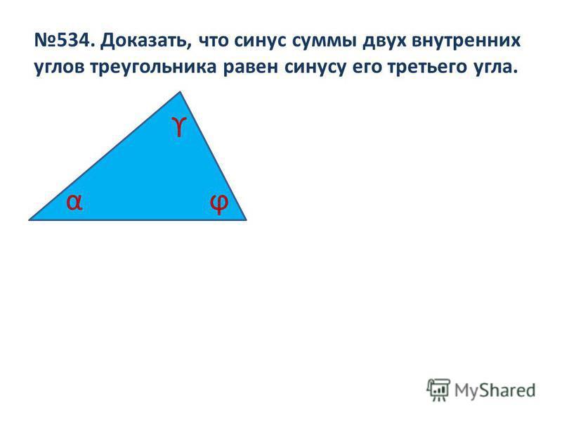 534. Доказать, что синус суммы двух внутренних углов треугольника равен синусу его третьего угла. α ϒ ϕ