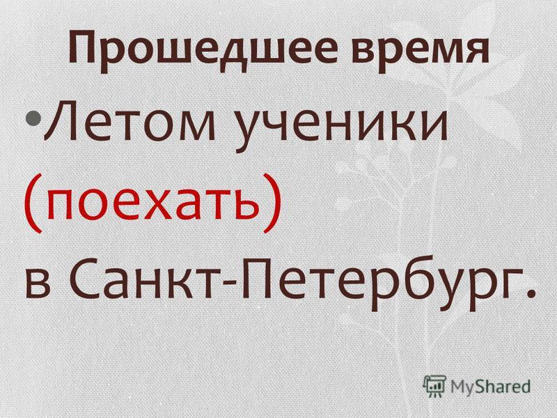 Прошедшее время Летом ученики (поехать) в Санкт-Петербург.