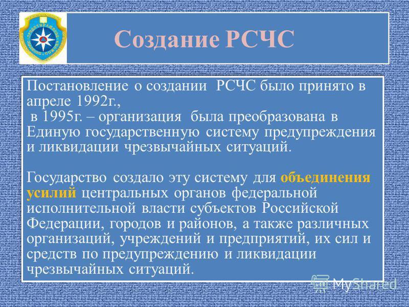 Создание РСЧС Постановление о создании РСЧС было принято в апреле 1992 г., в 1995 г. – организация была преобразована в Единую государственную систему предупреждения и ликвидации чрезвычайных ситуаций. Государство создало эту систему для объединения