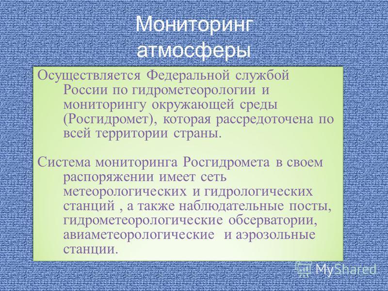Мониторинг атмосферы Осуществляется Федеральной службой России по гидрометеорологии и мониторингу окружающей среды (Росгидромет), которая рассредоточена по всей территории страны. Система мониторинга Росгидромета в своем распоряжении имеет сеть метео