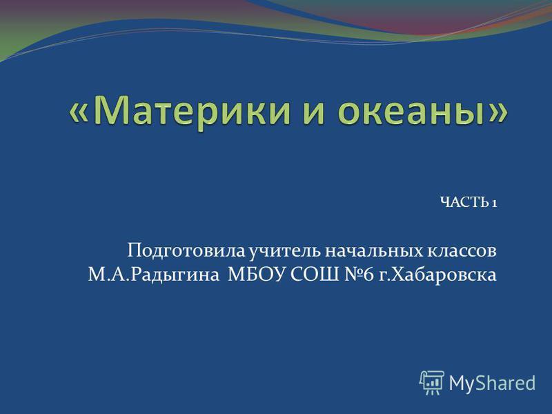 ЧАСТЬ 1 Подготовила учитель начальных классов М.А.Радыгина МБОУ СОШ 6 г.Хабаровска