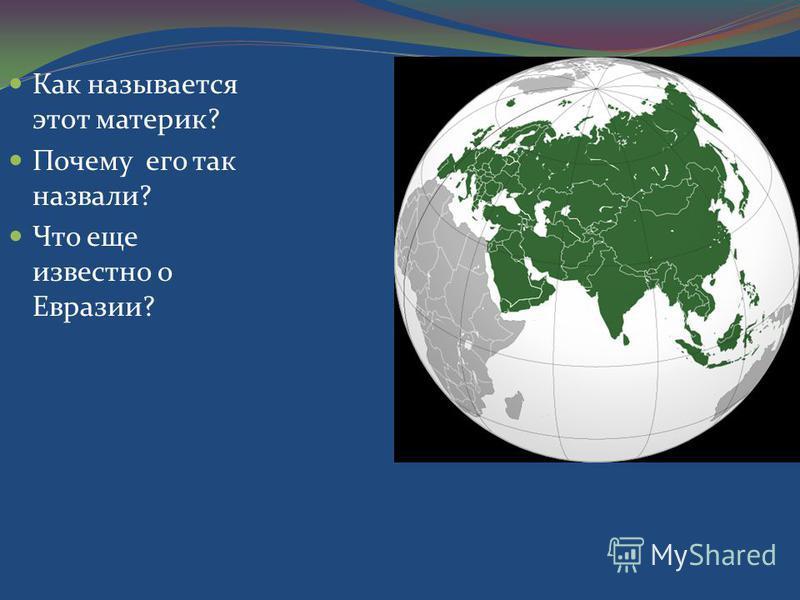 Как называется этот материк? Почему его так назвали? Что еще известно о Евразии?