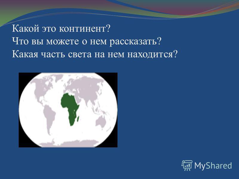 Какой это континент? Что вы можете о нем рассказать? Какая часть света на нем находится?