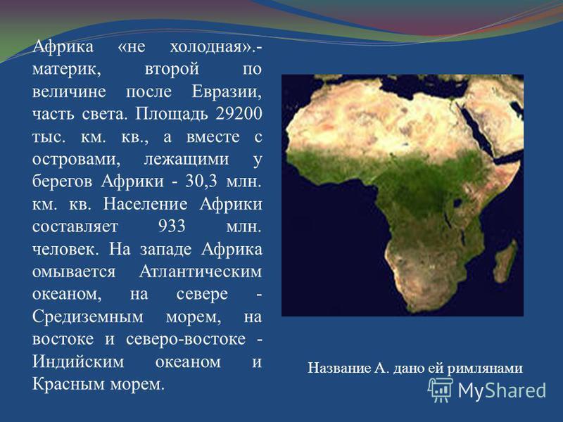 Африка «не холодная».- материк, второй по величине после Евразии, часть света. Площадь 29200 тыс. км. кв., а вместе с островами, лежащими у берегов Африки - 30,3 млн. км. кв. Население Африки составляет 933 млн. человек. На западе Африка омывается Ат