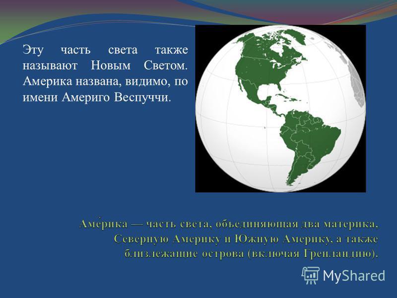 Эту часть света также называют Новым Светом. Америка названа, видимо, по имени Америго Веспуччи.
