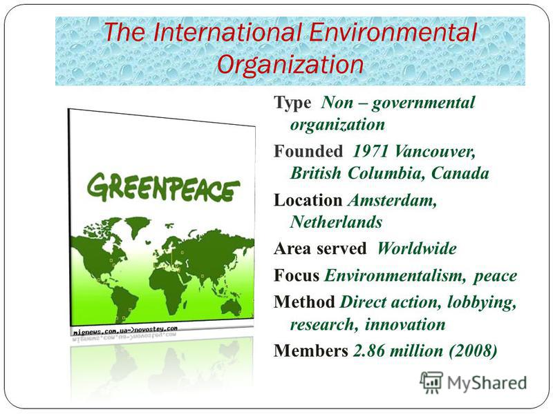 The International Environmental Organization Type Non – governmental organization Founded 1971 Vancouver, British Columbia, Canada Location Amsterdam, Netherlands Area served Worldwide Focus Environmentalism, peace Method Direct action, lobbying, res