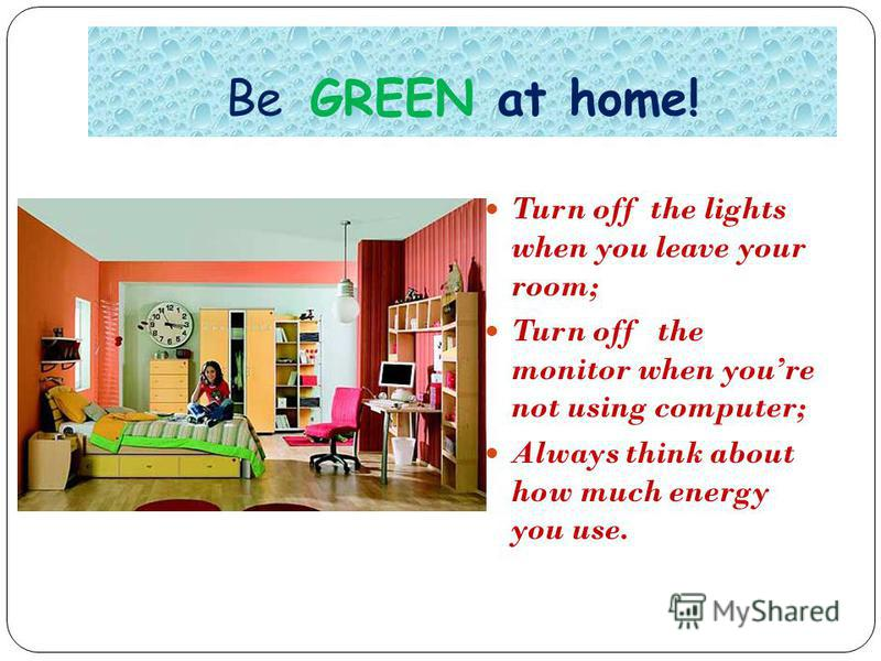 Be GREEN at home! Turn off the lights when you leave your room; Turn off the monitor when youre not using computer; Always think about how much energy you use.
