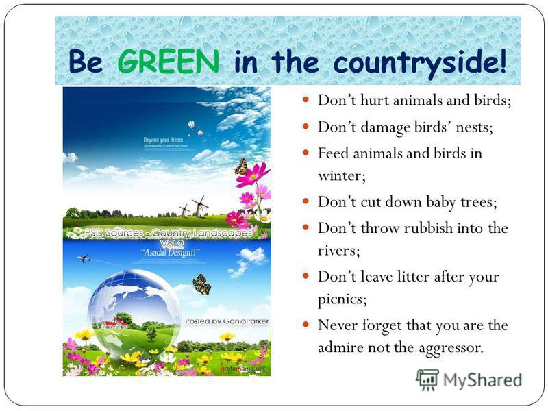 Be GREEN in the countryside! Dont hurt animals and birds; Dont damage birds nests; Feed animals and birds in winter; Dont cut down baby trees; Dont throw rubbish into the rivers; Dont leave litter after your picnics; Never forget that you are the adm