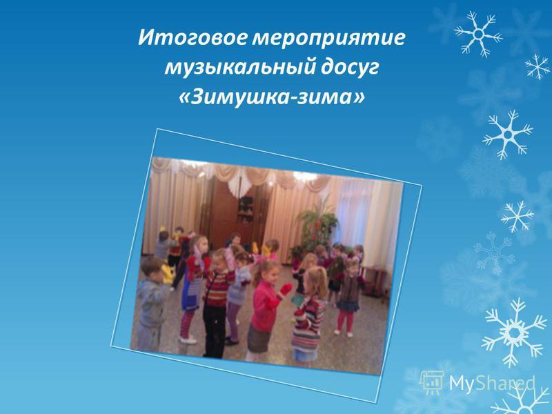 Итоговое мероприятие музыкальный досуг «Зимушка-зима»