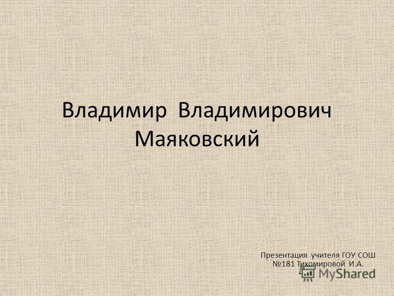 Владимир Владимирович Маяковский Презентация учителя ГОУ СОШ 181 Тихомировой И.А.
